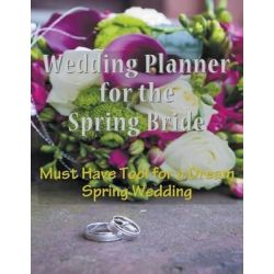 Wedding Planner for the Spring Bride, Must Have Tool for the Dream Spring Wedding by April Hall, 9781681270463.