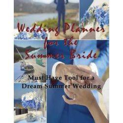 Wedding Planner for the Summer Bride, Must Have Tool for the Dream Summer Wedding by April Hall, 9781681270456.
