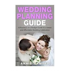 Wedding Planning Guide, A Practical, on a Budget Guide to a Sweet and Affordable Wedding Celebration (Wedding Ideas, Wedding Tips, Step by Step Wedding Planning) by Annie Ramsey, 978151411
