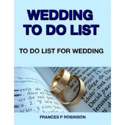 Wedding to Do List, To Do List for Wedding by Frances P Robinson, 9781502511478.