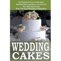 Weddings, Wedding Cakes: An Illustrated Picture Guide Book: Wedding Cake Inspirations and Ideas for Your Most Special Day Plan the Best Wedding Celebration by Sam Siv, 9781503160156.