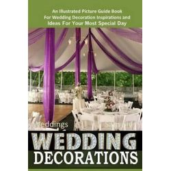 Weddings Wedding Decorations an Illustrated Picture Guide Book, For Wedding Decoration Inspirations and Ideas for Your Most Special Day by Sam Siv, 9781503361379.