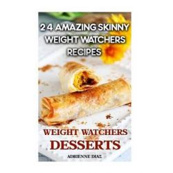 Weight Watchers Desserts, 24 Amazing Skinny Weight Watchers Recipes: (Weight Watchers Simple Start, Weight Watchers for Beginners, Simple Start Recipes) by Adrienne Diaz, 9781517607418.