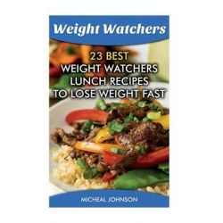 Weight Watchers, 23 Best Weight Watchers Lunch Recipes to Lose Weight Fast: (Weight Watchers Simple Start, Weight Watchers for Beginners, Simple Start Recipes) by Micheal Johnson, 97815173