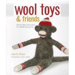 Wool Toys and Friends, Step-by-step Instructions for Needle-felting Fun by Laurie Sharp, 9781589236660.