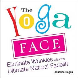 Yoga Face, Eliminate Wrinkles with the Ultimate Natural Facelift by Annelise Hagan, 9781583332771.