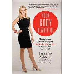 Your Body Beautiful, Clockstopping Secrets to Staying Healthy, Strong, and Sexy in Your 30s, 40s, and Beyond by Jennifer Ashton, 9781583335109.