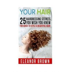 Your Hair, 25 Hairdressing Secrets You Wish You Knew for Quick-To-Style & Beautiful Hair! by Eleanor Brown, 9781514651926.