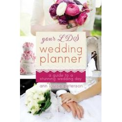 Your LDS Wedding Planner, A Guide to a Stunning Wedding Day by Ann Louise Peterson, 9781462110162.