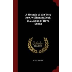 A Memoir of the Very REV. William Bullock, D.D., Dean of Nova Scotia by R H B Bullock, 9781298819710.