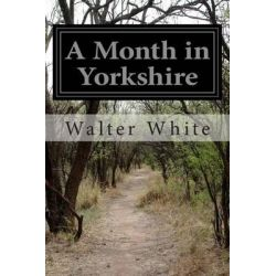 A Month in Yorkshire by Walter White, 9781512388657.