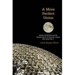 A More Perfect Union, Holistic Worldviews and the Transformation of American Culture After World War II by Linda Sargent Wood, 9780199922888.