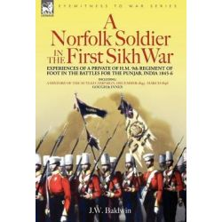 A Norfolk Soldier in the First Sikh War -A Private Soldier Tells the Story of His Part in the Battles for the Conquest of India by J W Baldwin, 9781846770319.
