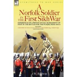A Norfolk Soldier in the First Sikh War -A Private Soldier Tells the Story of His Part in the Battles for the Conquest of India by J W Baldwin, 9781846770234.