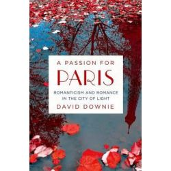 A Passion for Paris, Romanticism and Romance in the City of Light by David Downie, 9781250043153.