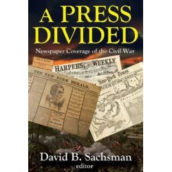 A Press Divided, Newspaper Coverage of the Civil War by David B. Sachsman, 9781412854665.