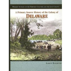 A Primary Source History of the Colony of Delaware, Primary Sources of the Thirteen Colonies and the Lost Colony by Aaron Raymond, 9781404206700.