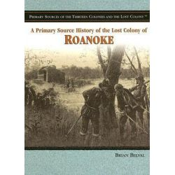 A Primary Source History of the Lost Colony of Roanoke, Primary Sources of the Thirteen Colonies and the Lost Colony by Brian Belval, 9781404206694.