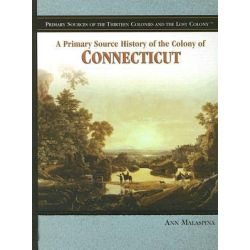 A Primary Source History of the Colony of Connecticut, Primary Sources of the Thirteen Colonies and the Lost Colony by Ann Malaspina, 9781404206656.