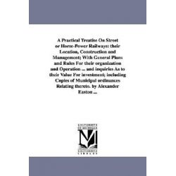 A Practical Treatise on Street or Horse-Power Railways, Their Location, Construction and Management; With General Plans