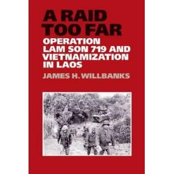 A Raid Too Far, Operation Lam Son 719 and Vietnamization in Laos by James H. Willbanks, 9781623490171.