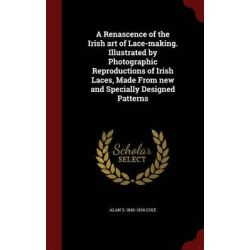 A Renascence of the Irish Art of Lace-Making. Illustrated by Photographic Reproductions of Irish Laces, Made from New and Specially Designed Patterns by Alan S 1846-1934 Cole, 978129759061