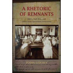 A Rhetoric of Remnants, Idiots, Half-Wits, and Other State-Sponsored Inventions by Zosha Stuckey, 9781438453026.