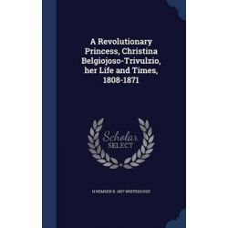 A Revolutionary Princess, Christina Belgiojoso-Trivulzio, Her Life and Times, 1808-1871 by H Remsen B 1857 Whitehouse, 9781296905897.