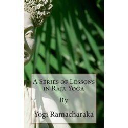 A Series of Lessons in Raja Yoga by Yogi Ramacharaka, 9781492135654.