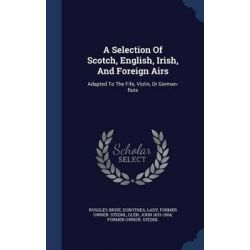 A Selection of Scotch, English, Irish, and Foreign Airs, Adapted to the Fife, Violin, or German-Flute by Dorothea Lady Ruggles-Brise, Former, 9781297997990.