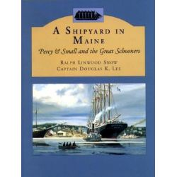 A Shipyard in Maine, Percy & Small and the Great Schooners by Ralph Linwood Snow, 9780884482734.