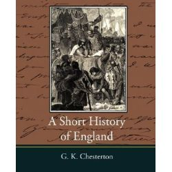 A Short History of England - G. K. Chesterton by G K Chesterton, 9781604246087.