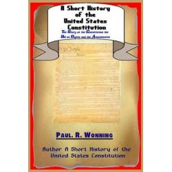 A Short History of the United States Constitution, The Story of the Constitution the Bill of Rights and the Amendments by Paul R Wonning, 9781517211196.