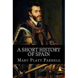A Short History of Spain by Mary Platt Parmele, 9781530614684.