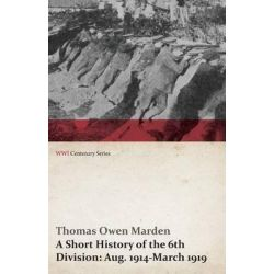 A Short History of the 6th Division, Aug. 1914-March 1919 (WWI Centenary Series) by Thomas Owen Marden, 9781473314214.