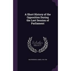 A Short History of the Opposition During the Last Session of Parliament by James MacPherson, 9781342191540.