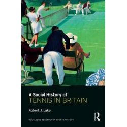 A Social History of Tennis in Britain, Routledge Research in Sports History by Robert J. Lake, 9780415684309.