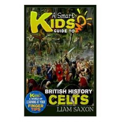 A Smart Kids Guide to British History Celts, A World of Learning at Your Fingertips by Liam Saxon, 9781511862691.