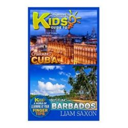A Smart Kids Guide to Charming Cuba and Bustling Barbados, A World of Learning at Your Fingertips by Liam Saxon, 9781512188431.