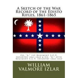 A Sketch of the War Record of the Edisto Rifles, 1861-1865, Co. A, 1st Regiment S.C.V. Infantry 1861-1862 and Co. G, 25th Regiment S.C.V. Infantry 1862-1865 by William Valmore Izlar, 97814