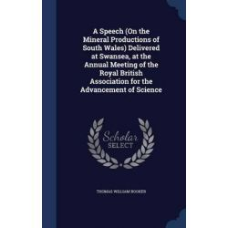 A Speech (on the Mineral Productions of South Wales) Delivered at Swansea, at the Annual Meeting of the Royal British As