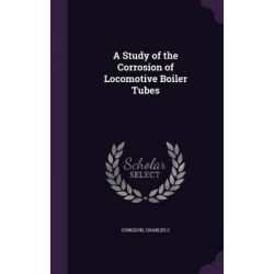 A Study of the Corrosion of Locomotive Boiler Tubes by Charles C Congdon, 9781341877421.