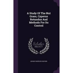 A Study of the Nut Grass, Cyperus Rotundus and Methods for Its Control by George Wheeler Hosford, 9781342581297.