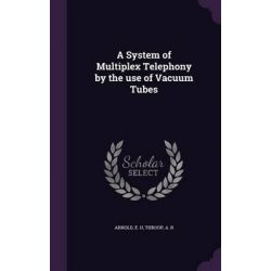 A System of Multiplex Telephony by the Use of Vacuum Tubes by E H Arnold, 9781342189417.