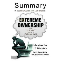 A Summary of Jocko Willink and Leif Babin' S Extreme Ownership, How U.S. Navy Seals Lead and Win - Master in 15 Minutes by Bern Bolo, 9781680306392.