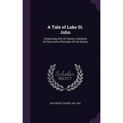 A Tale of Lake St. John, Comprising a Bit of History, a Quantity of Facts and a Plenitude of Fish Stories by Eugene McCarthy, 9781342230423.