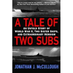 A Tale of Two Subs, An Untold Story of World War II, Two Sister Ships, and Extraordinary Heroism by Jonathan J. McCullough, 9780446178402.
