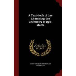 A Text-Book of Dye Chemistry; The Chemistry of Dye-Stuffs by Georg Cornelius Theodor Von Georgievics, 9781296740962.