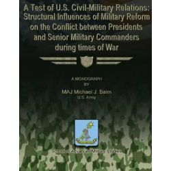 A Test of U.S. Civil-Military Relations, Structural Influences of Military Reform on the Conflict Between Presidents and