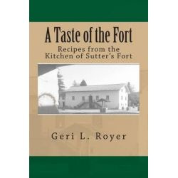 A Taste of the Fort, Recipes from the Kitchen of Sutter's Fort by Geri L Royer, 9781508469032.